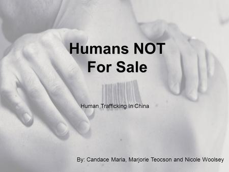 Humans NOT For Sale By: Candace Maria, Marjorie Teocson and Nicole Woolsey Human Trafficking In China.