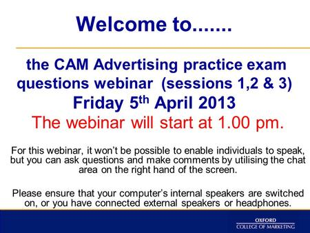 Welcome to....... the CAM Advertising practice exam questions webinar (sessions 1,2 & 3) Friday 5 th April 2013 The webinar will start at 1.00 pm. For.