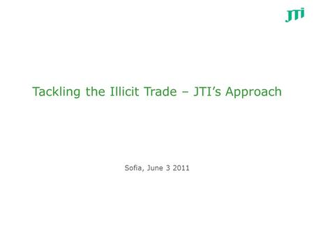 Tackling the Illicit Trade – JTI's Approach Sofia, June 3 2011.