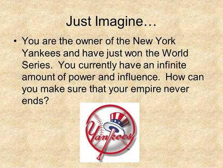 Just Imagine… You are the owner of the New York Yankees and have just won the World Series. You currently have an infinite amount of power and influence.