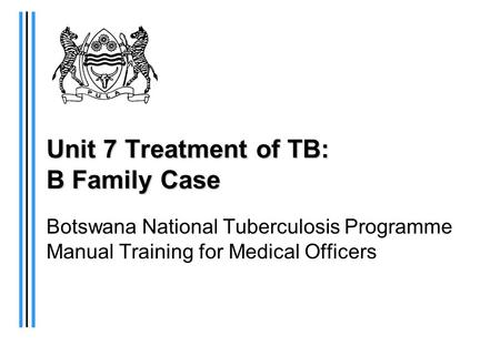 Unit 7 Treatment of TB: B Family Case Botswana National Tuberculosis Programme Manual Training for Medical Officers.