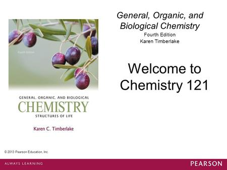 General, Organic, and Biological Chemistry Fourth Edition Karen Timberlake Welcome to Chemistry 121 © 2013 Pearson Education, Inc.