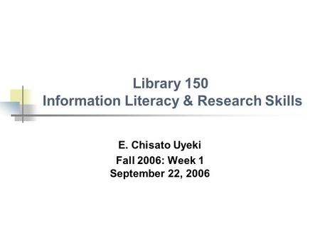 Library 150 Information Literacy & Research Skills E. Chisato Uyeki Fall 2006: Week 1 September 22, 2006.