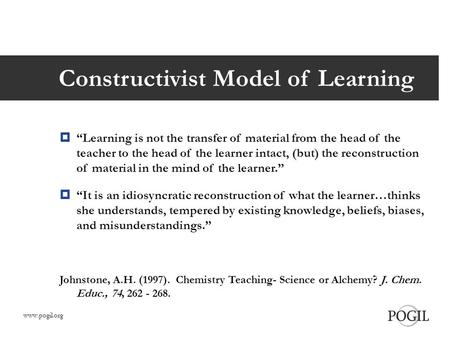 "Constructivist Model of Learning  ""Learning is not the transfer of material from the head of the teacher to the head of the learner intact, (but) the."