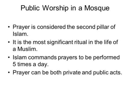 Public Worship in a Mosque Prayer is considered the second pillar of Islam. It is the most significant ritual in the life of a Muslim. Islam commands prayers.