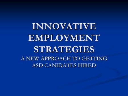 INNOVATIVE EMPLOYMENT STRATEGIES A NEW APPROACH TO GETTING ASD CANIDATES HIRED.