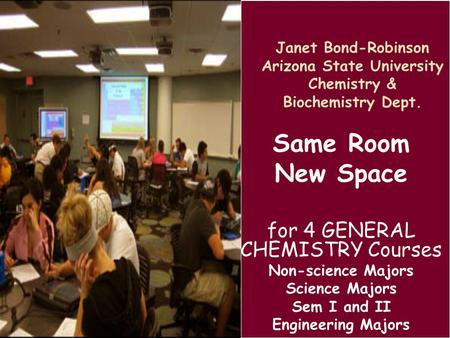 Janet Bond-Robinson Arizona State University Chemistry & Biochemistry Dept. Same Room New Space for 4 GENERAL CHEMISTRY Courses Non-science Majors Science.