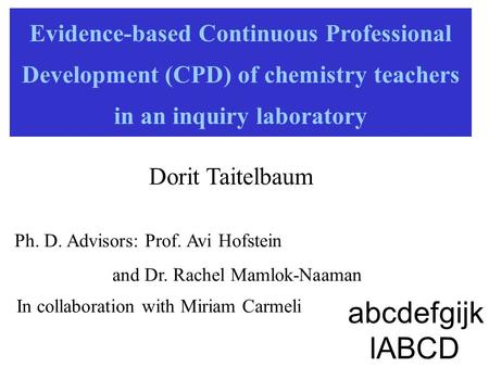 Evidence-based Continuous Professional Development (CPD) of chemistry teachers in an inquiry laboratory Dorit Taitelbaum Ph. D. Advisors: Prof. Avi Hofstein.