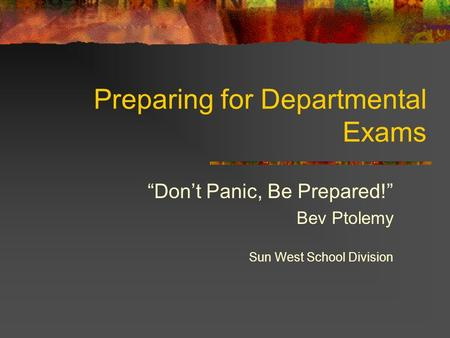 "Preparing for Departmental Exams ""Don't Panic, Be Prepared!"" Bev Ptolemy Sun West School Division."