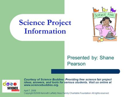 Science Project Information Presented by: Shane Pearson Courtesy of Science Buddies: Providing free science fair project ideas, answers, and tools for.