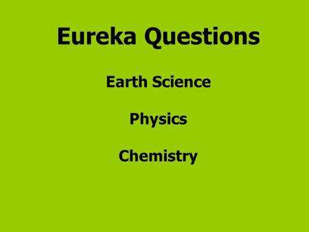 Eureka Questions Earth Science Physics Chemistry.