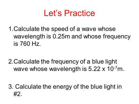 Let's Practice 1.Calculate the speed of a wave whose wavelength is 0.25m and whose frequency is 760 Hz. 2.Calculate the frequency of a blue light wave.