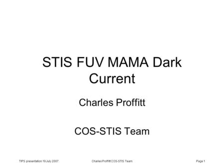 TIPS presentation 19 July 2007Charles Proffitt COS-STIS TeamPage 1 STIS FUV MAMA Dark Current Charles Proffitt COS-STIS Team.