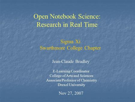 Open Notebook Science: Research in Real Time Jean-Claude Bradley E-Learning Coordinator College of Arts and Sciences Associate Professor of Chemistry Drexel.
