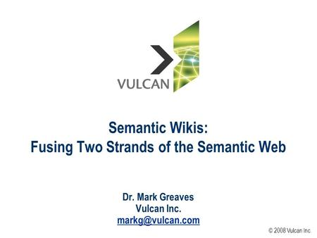 Semantic Wikis: Fusing Two Strands of the Semantic Web Dr. Mark Greaves Vulcan Inc. © 2008 Vulcan Inc.
