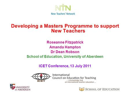 Developing a Masters Programme to support New Teachers Roseanne Fitzpatrick Amanda Hampton Dr Dean Robson School of Education, University of Aberdeen ICET.