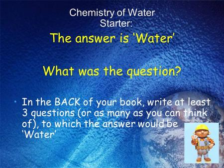 Chemistry of Water Starter: The answer is 'Water' What was the question? In the BACK of your book, write at least 3 questions (or as many as you can think.