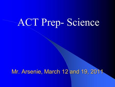 Mr. Arsenie, March 12 and 19, 2011 ACT Prep- Science.