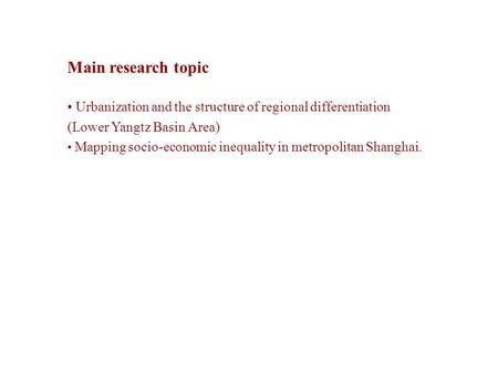 Main research topic Urbanization and the structure of regional differentiation (Lower Yangtz Basin Area) Mapping socio-economic inequality in metropolitan.