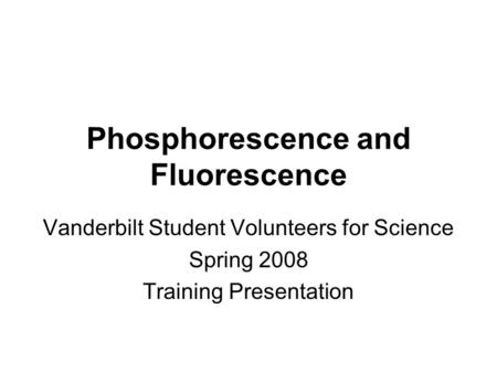 Phosphorescence and Fluorescence Vanderbilt Student Volunteers for Science Spring 2008 Training Presentation.