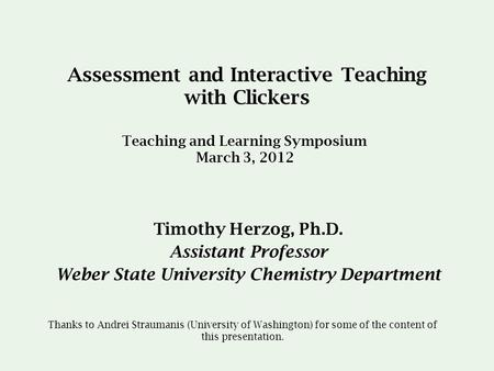 Assessment and Interactive Teaching with Clickers Timothy Herzog, Ph.D. Assistant Professor Weber State University Chemistry Department Teaching and Learning.