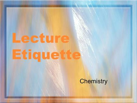 Lecture Etiquette Chemistry. The Teacher Will: Try to present material in a logical fashion Allow time for questions and comments at the appropriate time.
