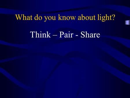 What do you know about light? Think – Pair - Share.