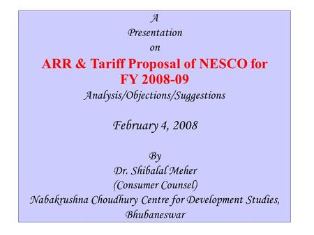 1 A Presentation on ARR & Tariff Proposal of NESCO for FY 2008-09 Analysis/Objections/Suggestions By Dr. Shibalal Meher (Consumer Counsel) Nabakrushna.