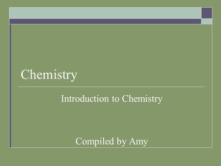 Chemistry Introduction to Chemistry Compiled by Amy.