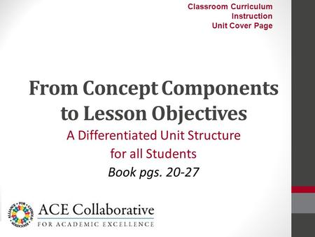 From Concept Components to Lesson Objectives A Differentiated Unit Structure for all Students Book pgs. 20-27 Classroom Curriculum Instruction Unit Cover.
