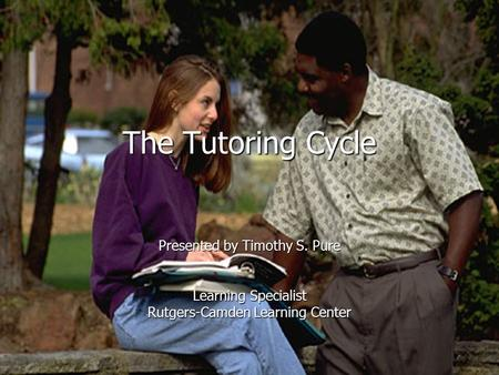 The Tutoring Cycle Presented by Timothy S. Pure Learning Specialist Rutgers-Camden Learning Center.