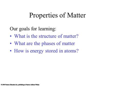Properties of Matter Our goals for learning: What is the structure of matter? What are the phases of matter How is energy stored in atoms?