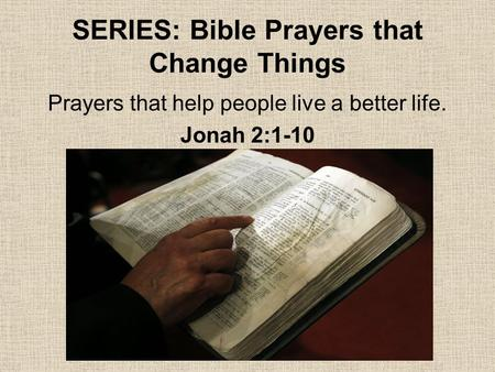 SERIES: Bible Prayers that Change Things Prayers that help people live a better life. Jonah 2:1-10.