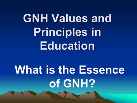 GNH Values and Principles in Education What is the Essence of GNH? 1.
