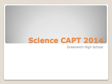 Science CAPT 2014 Greenwich High School. Dates of the Test Tuesday, March 1850 minutes Wednesday, March 1950 minutes.