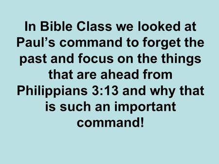 In Bible Class we looked at Paul's command to forget the past and focus on the things that are ahead from Philippians 3:13 and why that is such an important.