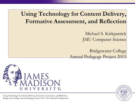 Using Technology for Content Delivery, Formative Assessment, and Reflection Bridgewater College Annual Pedagogy Project 2015 Dr. Michael S. Kirkpatrick.