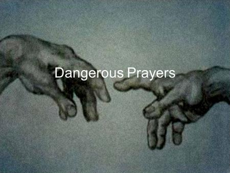 Dangerous Prayers. Why are These Prayers Dangerous? Don't allow us to keep God in his nice little box.