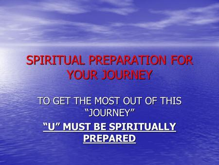 "SPIRITUAL PREPARATION FOR YOUR JOURNEY TO GET THE MOST OUT OF THIS ""JOURNEY"" ""U"" MUST BE SPIRITUALLY PREPARED."
