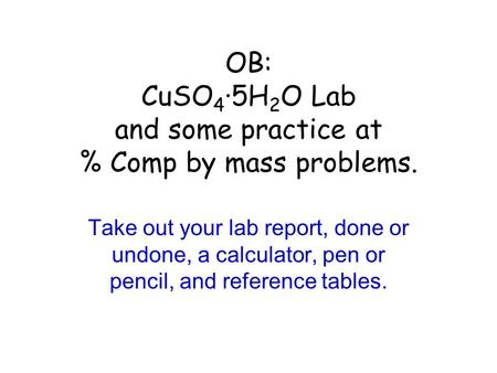OB: CuSO 4 ·5H 2 O Lab and some practice at % Comp by mass problems. Take out your lab report, done or undone, a calculator, pen or pencil, and reference.