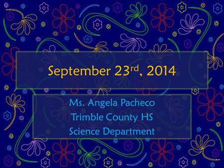 September 23 rd, 2014 Ms. Angela Pacheco Trimble County HS Science Department.