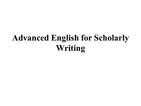 Advanced English for Scholarly Writing. Introduction to the Class and Subject.