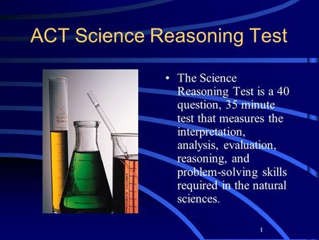 1 ACT Science Reasoning Test The Science Reasoning Test is a 40 question, 35 minute test that measures the interpretation, analysis, evaluation, reasoning,