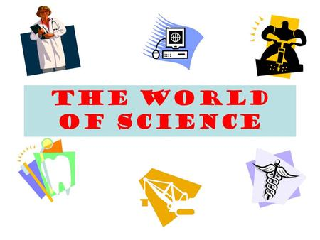 The World of Science What Is Science? Science is the study of the world around us.