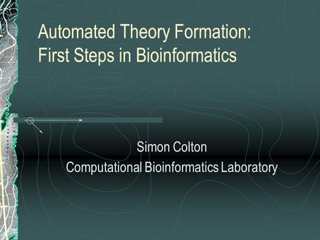 Automated Theory Formation: First Steps in Bioinformatics Simon Colton Computational Bioinformatics Laboratory.