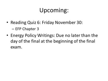 Upcoming: Reading Quiz 6: Friday November 30: – EFP Chapter 3 Energy Policy Writings: Due no later than the day of the final at the beginning of the final.