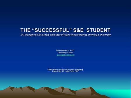 "THE ""SUCCESSFUL"" S&E STUDENT My thoughts on favorable attributes of high school students entering a university Fred Gunnerson, Ph.D. University of Idaho."