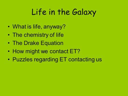 Life in the Galaxy What is life, anyway? The chemistry of life The Drake Equation How might we contact ET? Puzzles regarding ET contacting us.