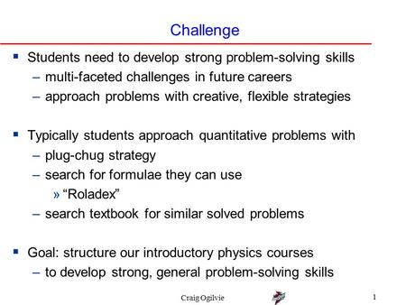 Craig Ogilvie 1 Challenge  Students need to develop strong problem-solving skills –multi-faceted challenges in future careers –approach problems with.