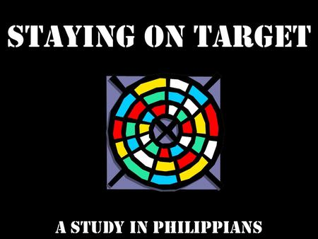 Staying on target a study in philippians. STAYING ON TARGET TO THE TRUTH.